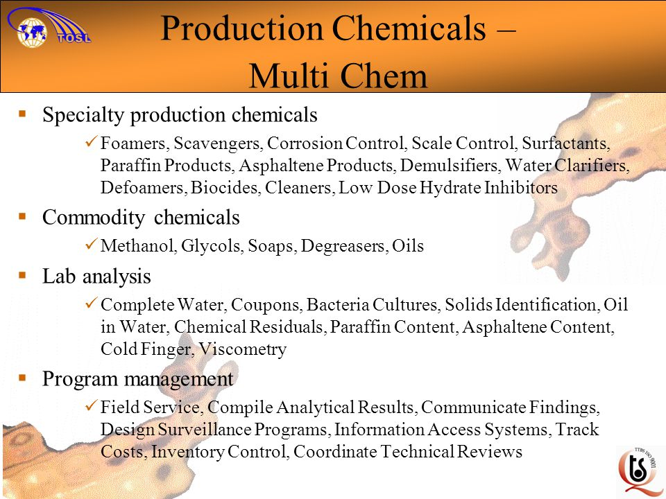 Production Chemicals – Multi Chem Specialty production chemicals Foamers, Scavengers, Corrosion Control, Scale Control, Surfactants, Paraffin Products, Asphaltene Products, Demulsifiers, Water Clarifiers, Defoamers, Biocides, Cleaners, Low Dose Hydrate Inhibitors Commodity chemicals Methanol, Glycols, Soaps, Degreasers, Oils Lab analysis Complete Water, Coupons, Bacteria Cultures, Solids Identification, Oil in Water, Chemical Residuals, Paraffin Content, Asphaltene Content, Cold Finger, Viscometry Program management Field Service, Compile Analytical Results, Communicate Findings, Design Surveillance Programs, Information Access Systems, Track Costs, Inventory Control, Coordinate Technical Reviews