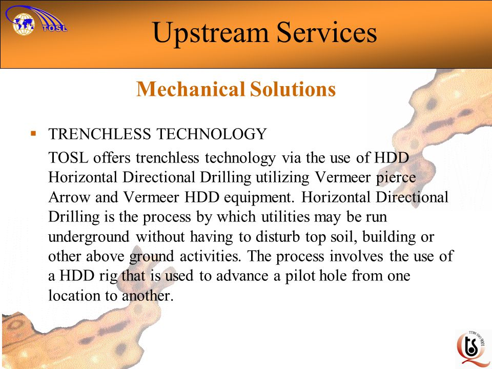 TRENCHLESS TECHNOLOGY TOSL offers trenchless technology via the use of HDD Horizontal Directional Drilling utilizing Vermeer pierce Arrow and Vermeer HDD equipment.