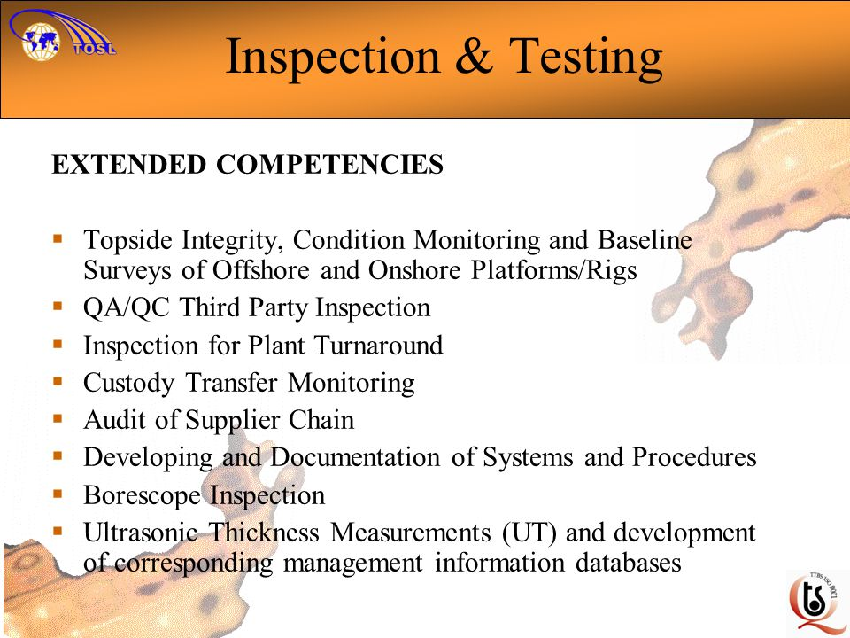 EXTENDED COMPETENCIES Topside Integrity, Condition Monitoring and Baseline Surveys of Offshore and Onshore Platforms/Rigs QA/QC Third Party Inspection Inspection for Plant Turnaround Custody Transfer Monitoring Audit of Supplier Chain Developing and Documentation of Systems and Procedures Borescope Inspection Ultrasonic Thickness Measurements (UT) and development of corresponding management information databases Inspection & Testing
