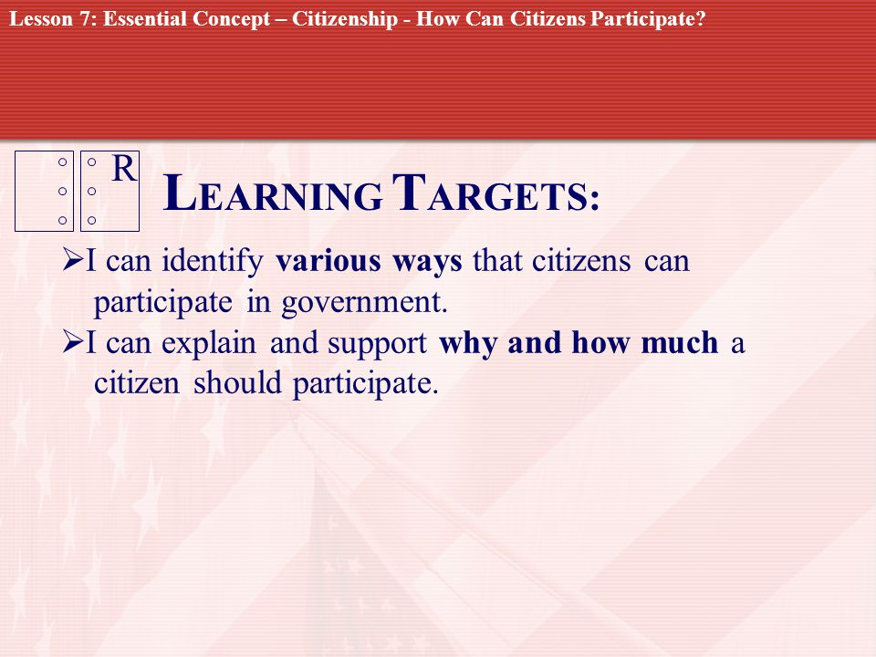 R L EARNING T ARGETS: I can identify various ways that citizens can participate in government. I can explain and support why and how much a citizen sh