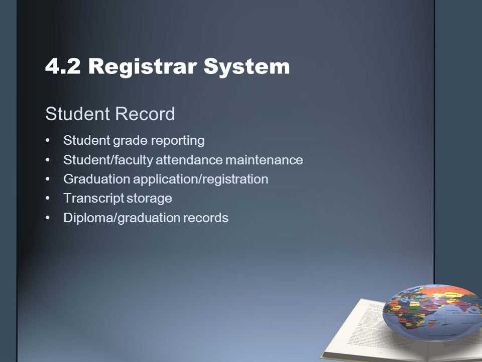 4.2 Registrar System Student Record Student grade reporting Student/faculty attendance maintenance Graduation application/registration Transcript storage Diploma/graduation records