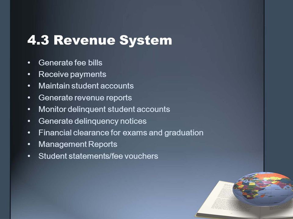 4.3 Revenue System Generate fee bills Receive payments Maintain student accounts Generate revenue reports Monitor delinquent student accounts Generate delinquency notices Financial clearance for exams and graduation Management Reports Student statements/fee vouchers