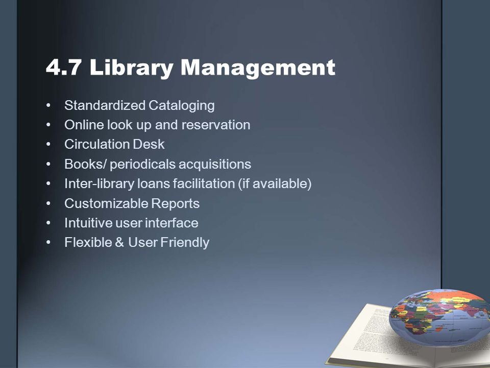 4.7 Library Management Standardized Cataloging Online look up and reservation Circulation Desk Books/ periodicals acquisitions Inter-library loans facilitation (if available) Customizable Reports Intuitive user interface Flexible & User Friendly
