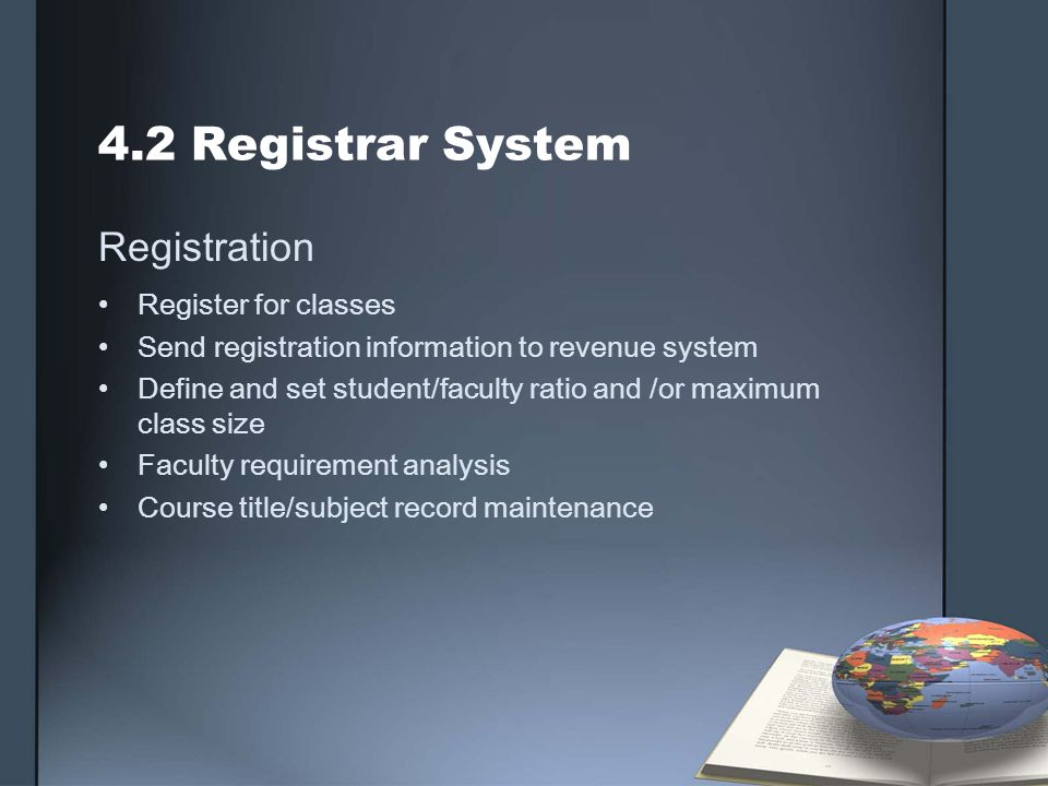 4.2 Registrar System Registration Register for classes Send registration information to revenue system Define and set student/faculty ratio and /or ma