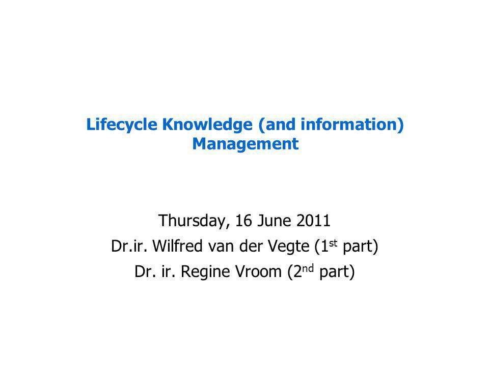 Lifecycle Knowledge (and information) Management Thursday, 16 June 2011 Dr.ir.