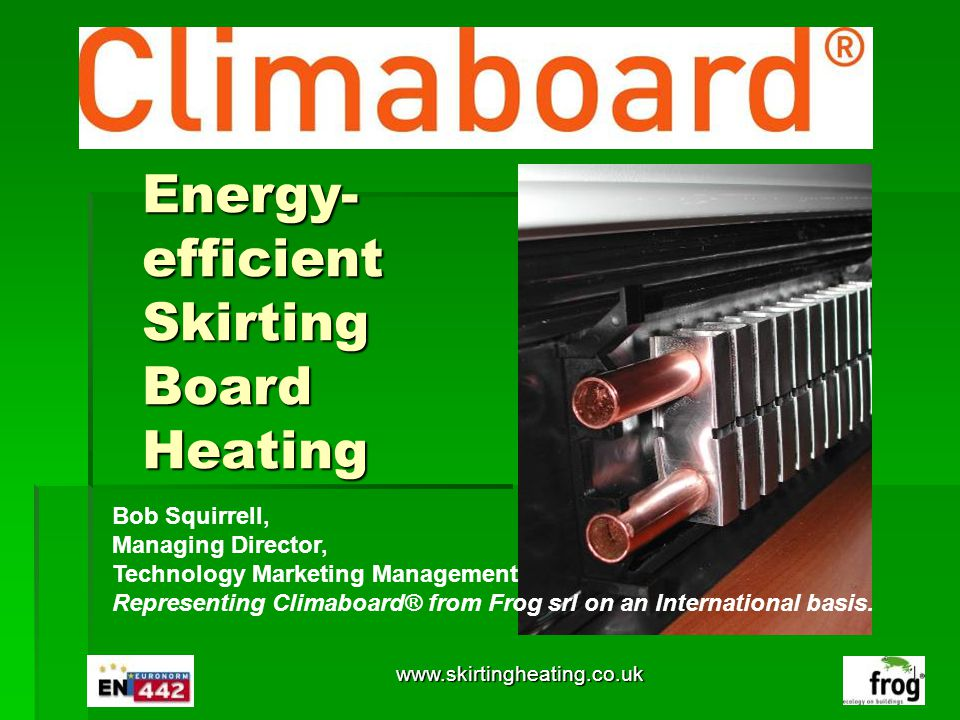 Energy- efficient Skirting Board Heating Your Logo Here Bob Squirrell, Managing Director, Technology Marketing Management Representing Climaboard® fro