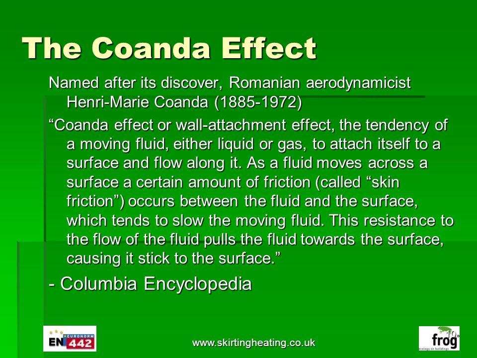 www.skirtingheating.co.uk The Coanda Effect Named after its discover, Romanian aerodynamicist Henri-Marie Coanda (1885-1972) Coanda effect or wall-att