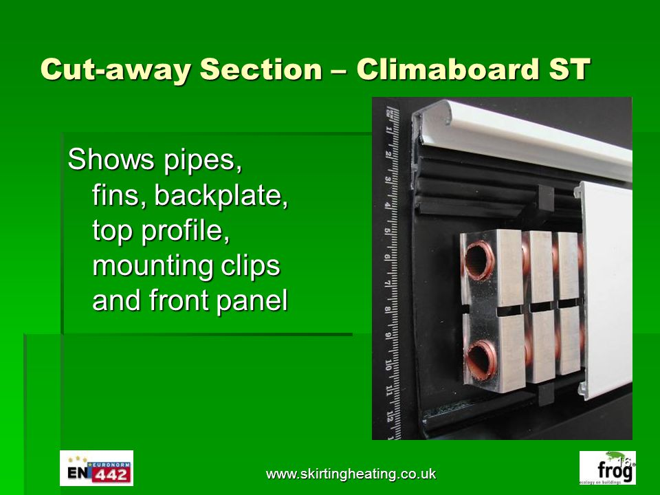 www.skirtingheating.co.uk Cut-away Section – Climaboard ST Shows pipes, fins, backplate, top profile, mounting clips and front panel 16