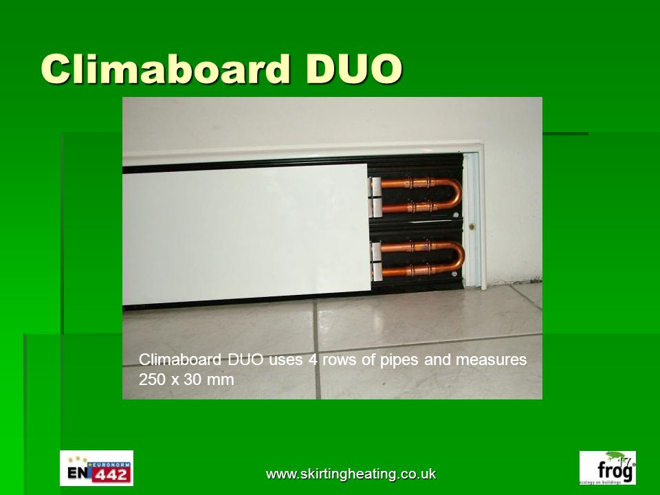Climaboard DUO www.skirtingheating.co.uk Climaboard DUO uses 4 rows of pipes and measures 250 x 30 mm 17