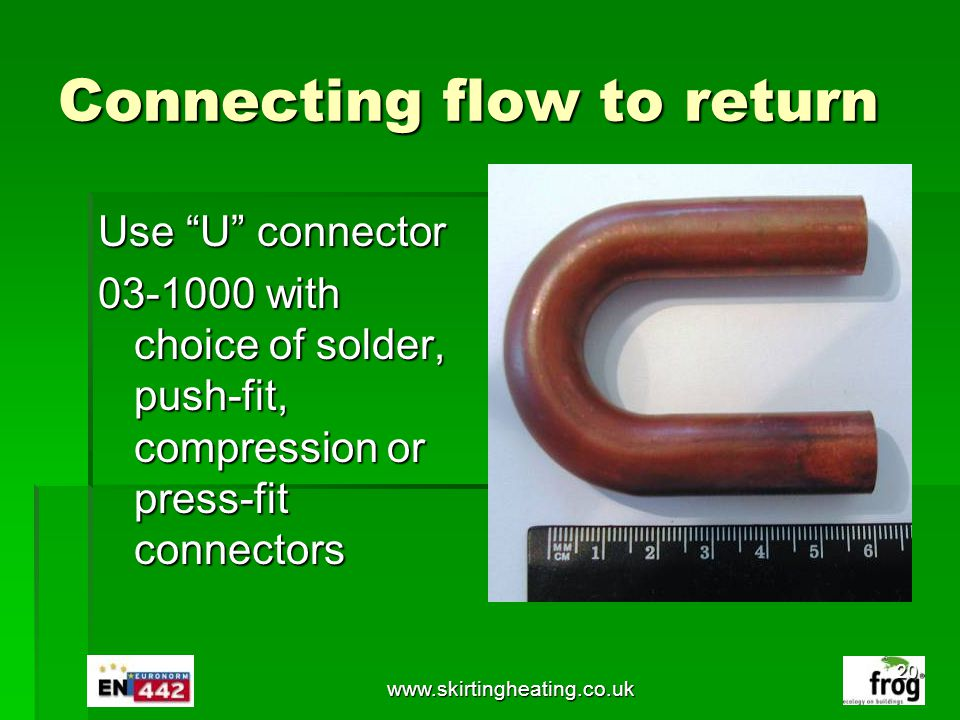 www.skirtingheating.co.uk Connecting flow to return Use U connector 03-1000 with choice of solder, push-fit, compression or press-fit connectors 20
