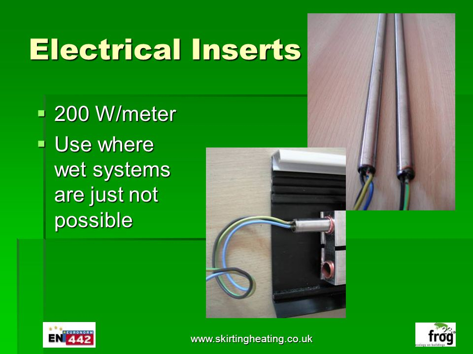 www.skirtingheating.co.uk Electrical Inserts 200 W/meter 200 W/meter Use where wet systems are just not possible Use where wet systems are just not po