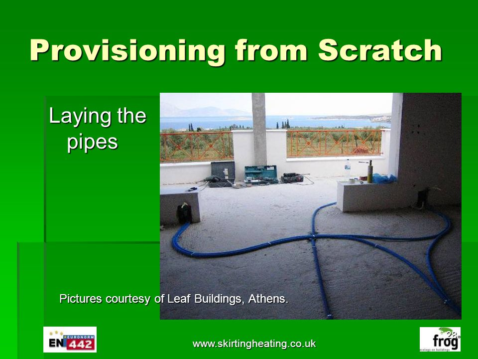 www.skirtingheating.co.uk Provisioning from Scratch Laying the pipes Pictures courtesy of Leaf Buildings, Athens. 28