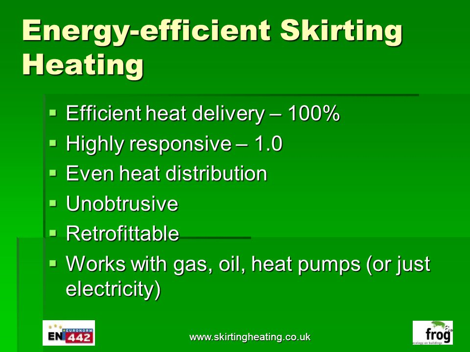 www.skirtingheating.co.uk Like the gentle warmth of the sun Great feeling of comfort at low average temperature Great feeling of comfort at low average temperature No hot or cold spots No hot or cold spots Heats from the lowest point upwards Heats from the lowest point upwards Doesnt deplete oxygen in the room Doesnt deplete oxygen in the room No hot foot syndrome No hot foot syndrome 7