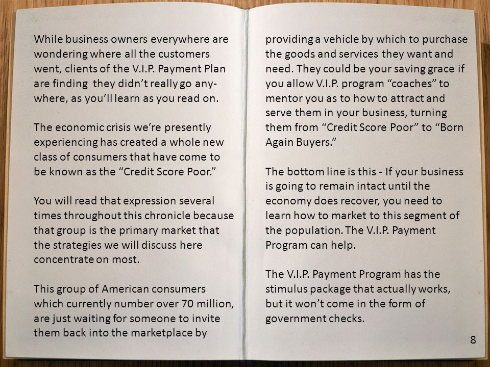 While business owners everywhere are wondering where all the customers went, clients of the V.I.P. Payment Plan are finding they didnt really go any-