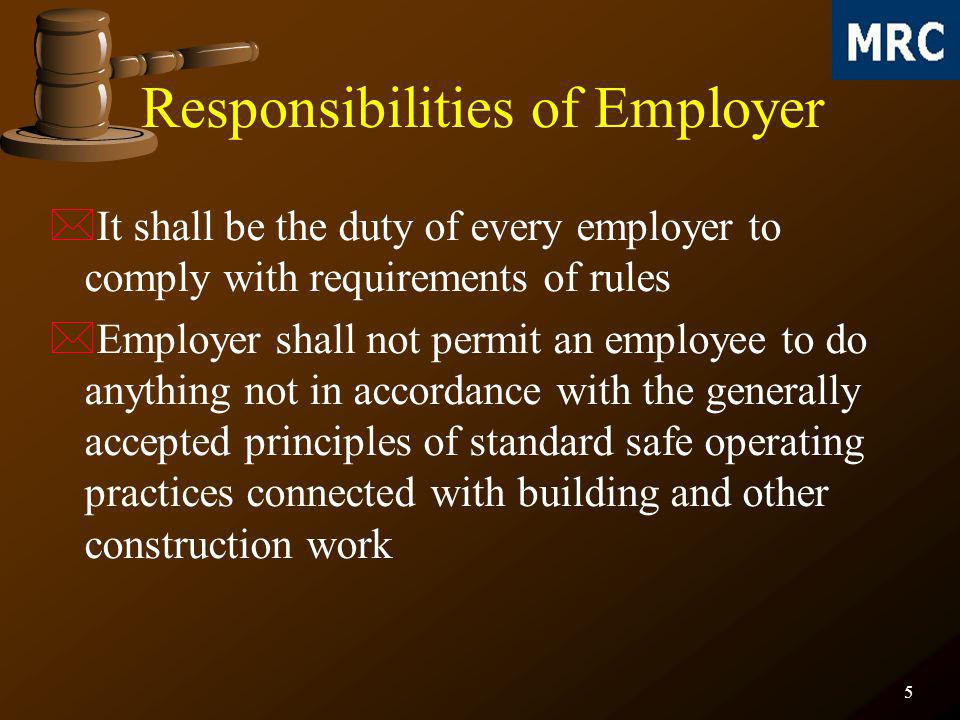 6 *Employer will not allow lifting appliances, lifting gear, lifting device, transport equipment, vehicles or any other device or equipment to be used by the building workers which does not comply with provision of rules *Employer shall maintain the latrines, urinals, washing facilities and canteen in a clean and hygienic condition Responsibilities of Employer