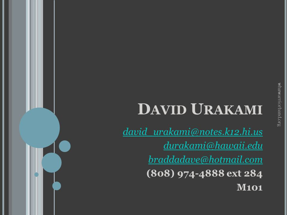 D AVID U RAKAMI david_urakami@notes.k12.hi.us durakami@hawaii.edu braddadave@hotmail.com (808) 974-4888 ext 284 M101 whswarriorband.org