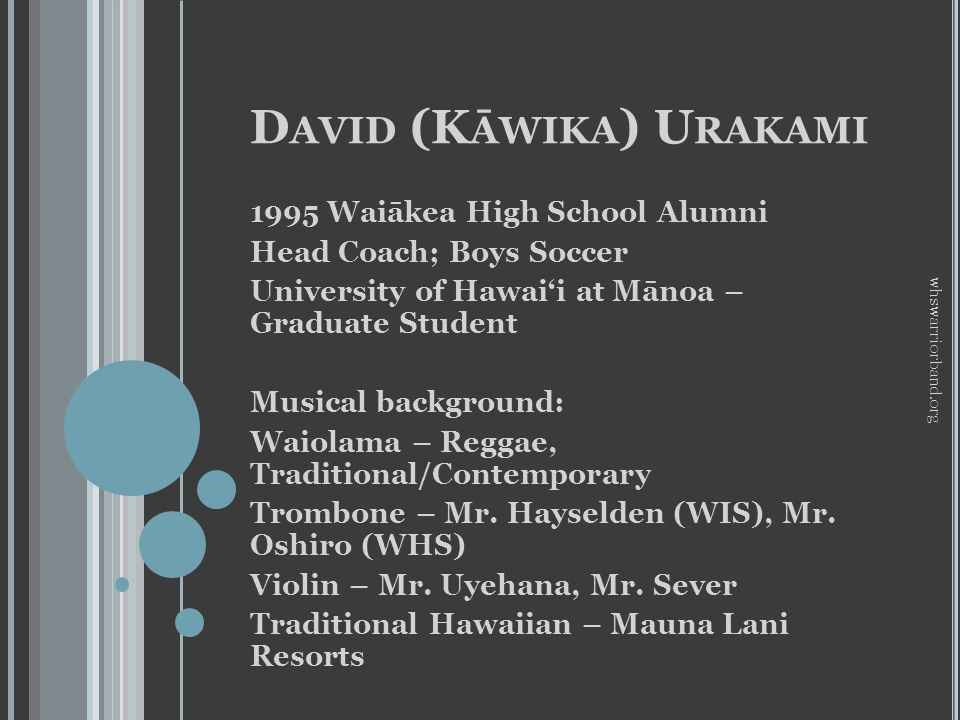 D AVID (K ĀWIKA ) U RAKAMI 1995 Waiākea High School Alumni Head Coach; Boys Soccer University of Hawaii at Mānoa – Graduate Student Musical background: Waiolama – Reggae, Traditional/Contemporary Trombone – Mr.