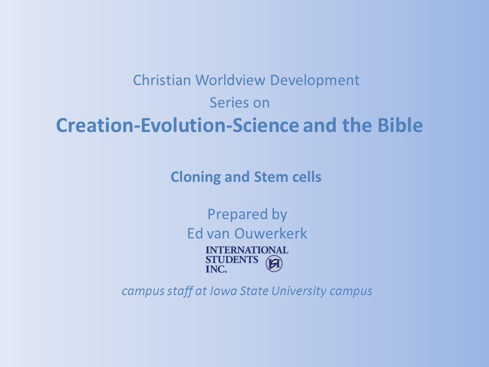 Cloning and Stem cells Prepared by Ed van Ouwerkerk campus staff at Iowa State University campus Christian Worldview Development Series on Creation-Ev