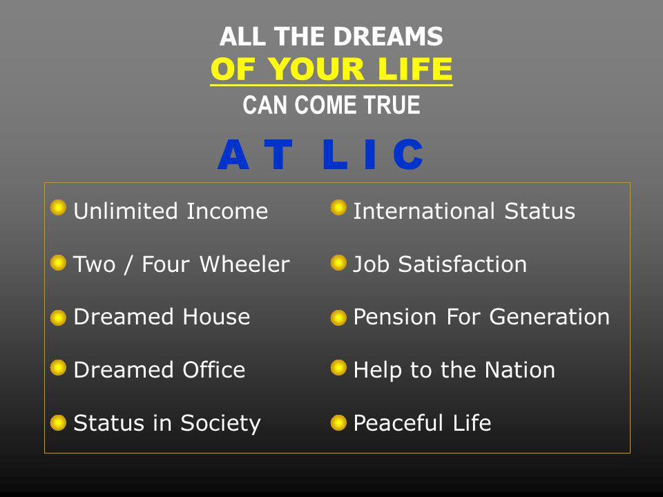 ALL THE DREAMS OF YOUR LIFE CAN COME TRUE Unlimited Income Two / Four Wheeler Dreamed House Dreamed Office Status in Society International Status Job Satisfaction Pension For Generation Help to the Nation Peaceful Life A T L I C