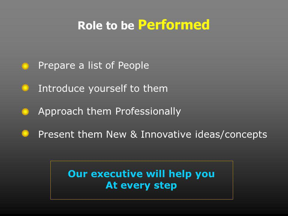 Role to be Performed Prepare a list of People Introduce yourself to them Approach them Professionally Present them New & Innovative ideas/concepts Our executive will help you At every step