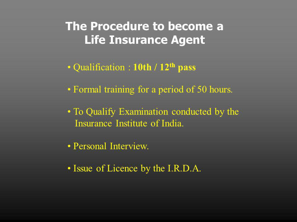 The Procedure to become a Life Insurance Agent Qualification : 10th / 12 th pass Formal training for a period of 50 hours.