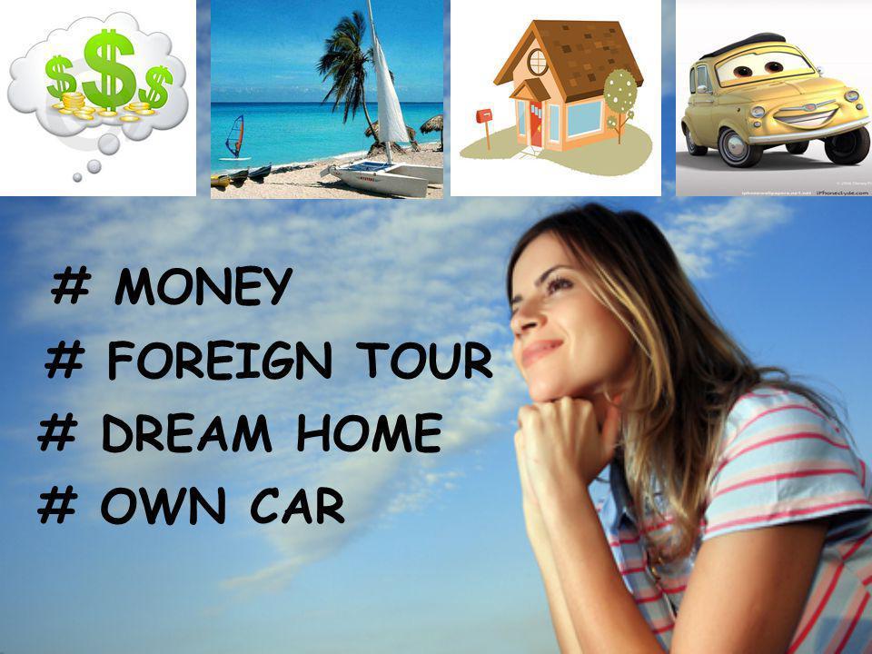 # MONEY # FOREIGN TOUR # DREAM HOME # OWN CAR