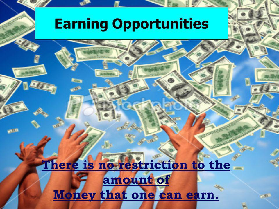There is no restriction to the amount of Money that one can earn. Earning Opportunities