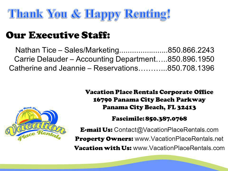 Our Executive Staff: Vacation Place Rentals Corporate Office 16790 Panama City Beach Parkway Panama City Beach, FL 32413 Fascimile: 850.387.0768 E-mai