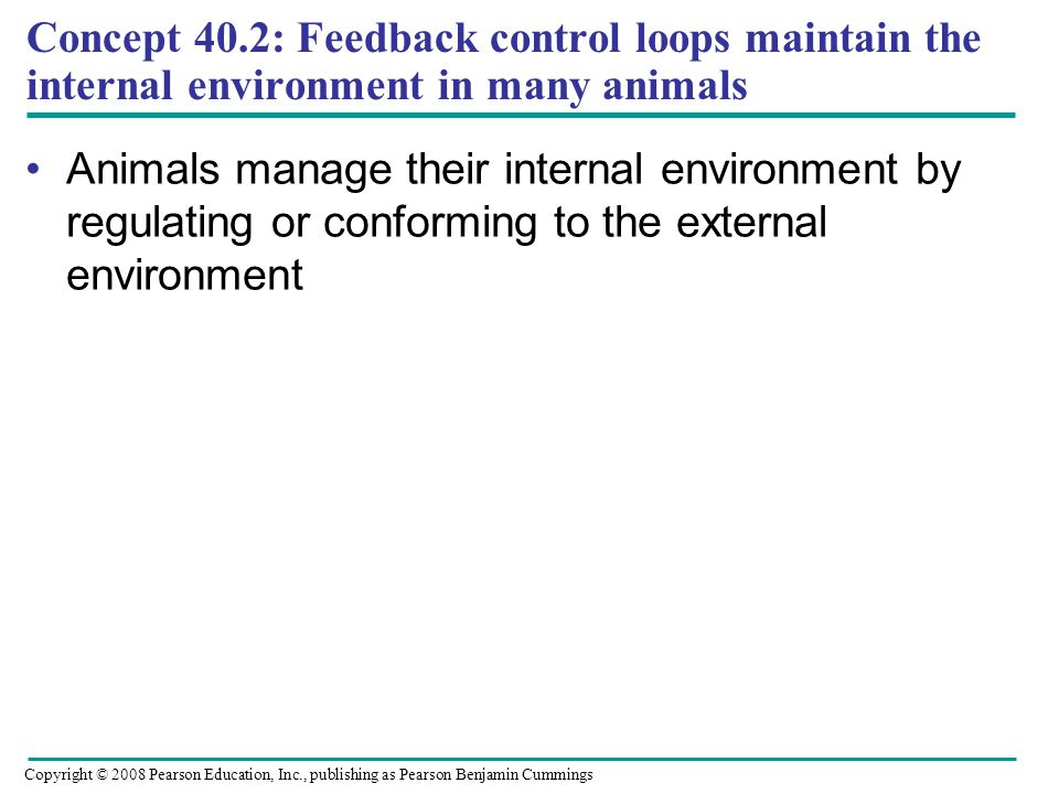 Concept 40.2: Feedback control loops maintain the internal environment in many animals Animals manage their internal environment by regulating or conf