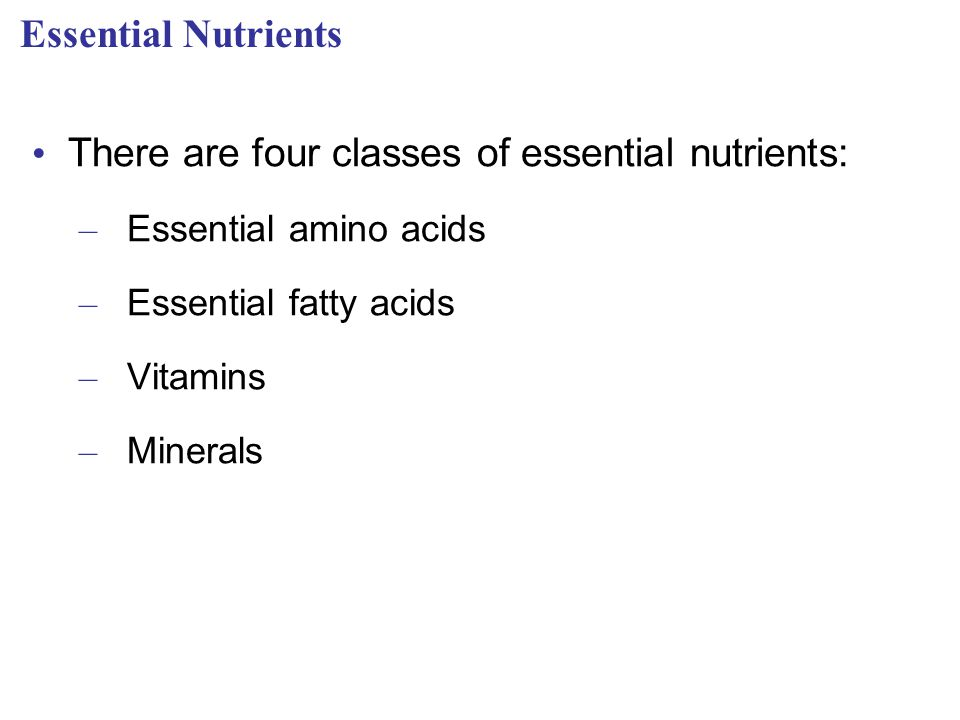 Essential Nutrients There are four classes of essential nutrients: – Essential amino acids – Essential fatty acids – Vitamins – Minerals
