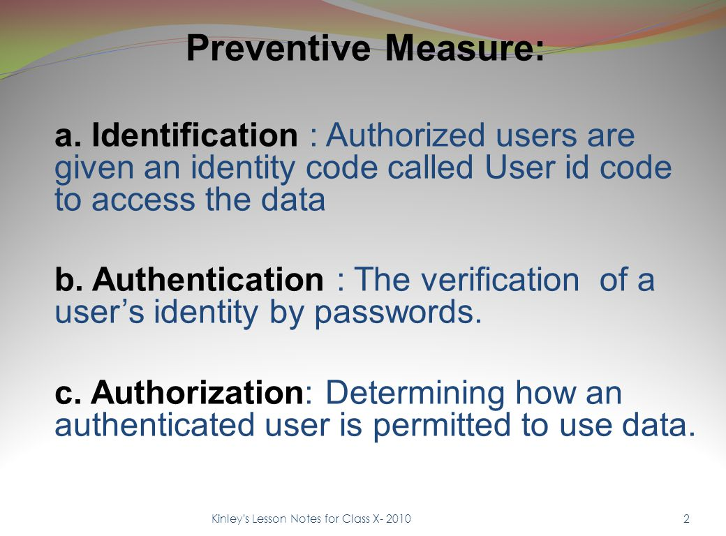 Preventive Measure: a. Identification : Authorized users are given an identity code called User id code to access the data b. Authentication : The ver