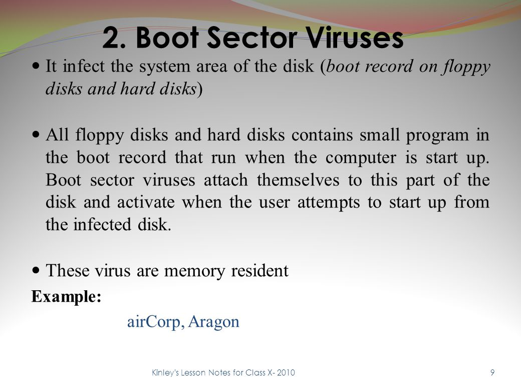2. Boot Sector Viruses It infect the system area of the disk (boot record on floppy disks and hard disks) All floppy disks and hard disks contains sma