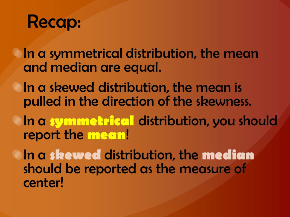 Recap: In a symmetrical distribution, the mean and median are equal. In a skewed distribution, the mean is pulled in the direction of the skewness. In