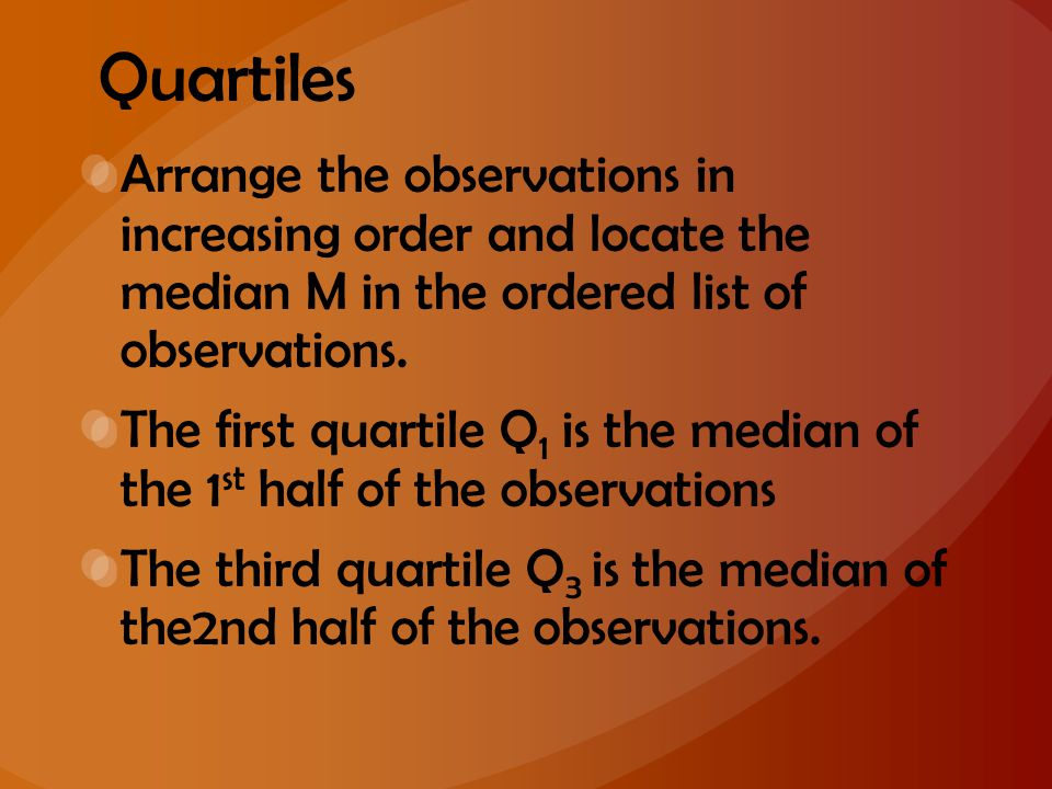 Quartiles Arrange the observations in increasing order and locate the median M in the ordered list of observations. The first quartile Q 1 is the medi