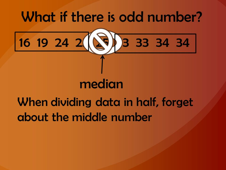What if there is odd number? 16 19 24 25 25 33 33 34 34 median When dividing data in half, forget about the middle number