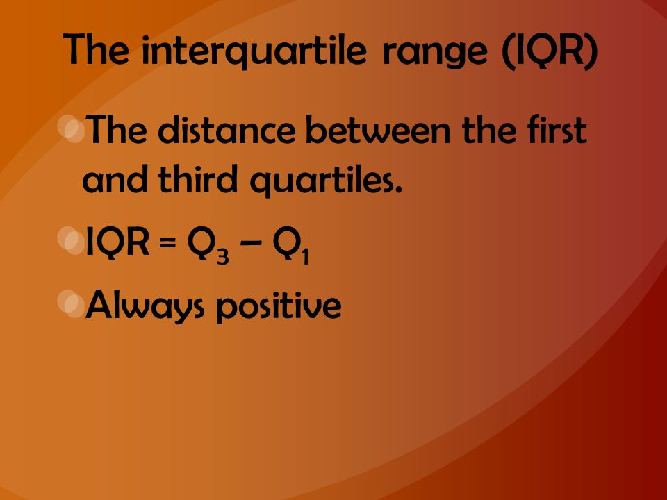The interquartile range (IQR) The distance between the first and third quartiles. IQR = Q 3 – Q 1 Always positive