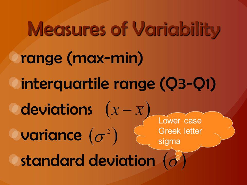 Measures of Variability range (max-min) interquartile range (Q3-Q1) deviations variance standard deviation Lower case Greek letter sigma