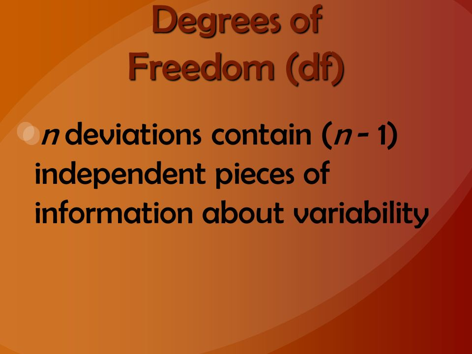Degrees of Freedom (df) n deviations contain (n - 1) independent pieces of information about variability