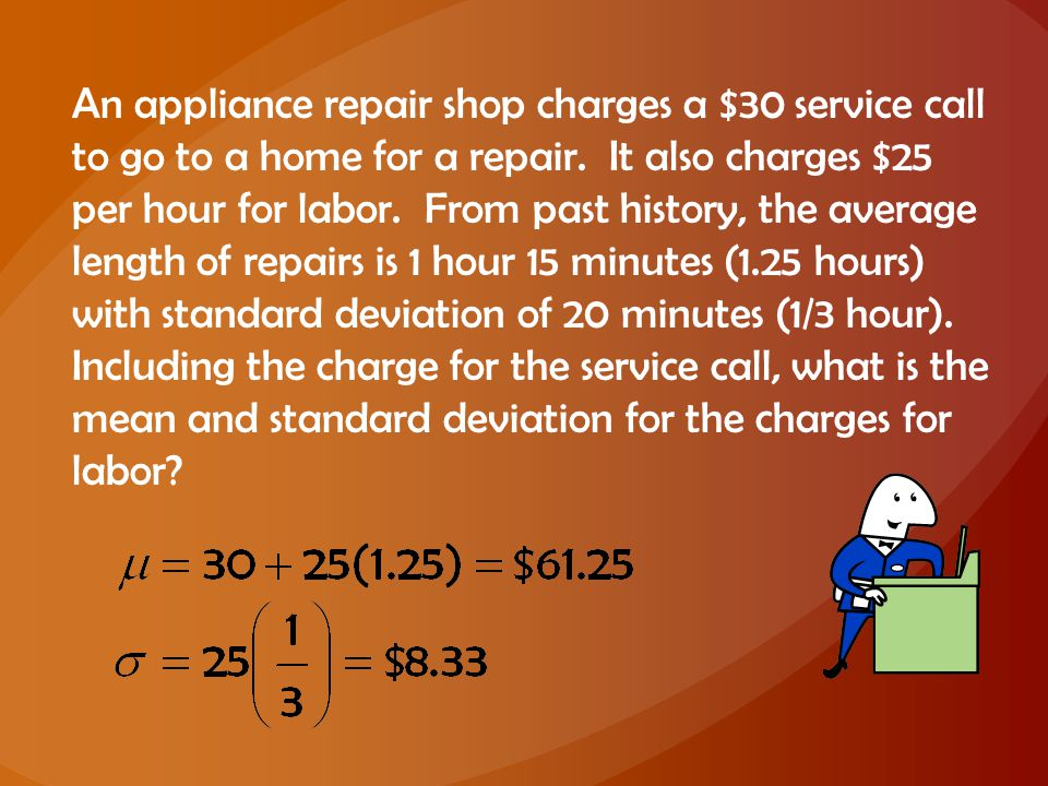 An appliance repair shop charges a $30 service call to go to a home for a repair. It also charges $25 per hour for labor. From past history, the avera