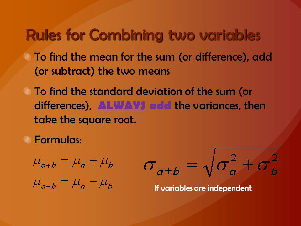 Rules for Combining two variables To find the mean for the sum (or difference), add (or subtract) the two means To find the standard deviation of the