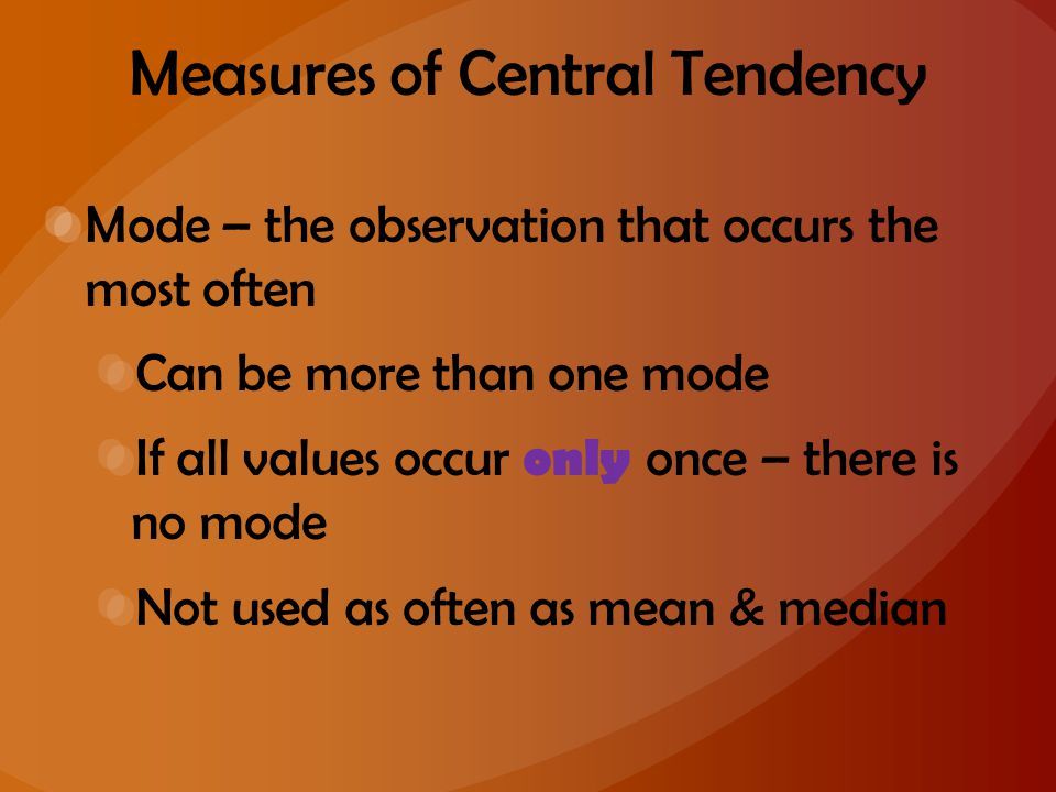Measures of Central Tendency Mode – the observation that occurs the most often Can be more than one mode If all values occur only once – there is no m