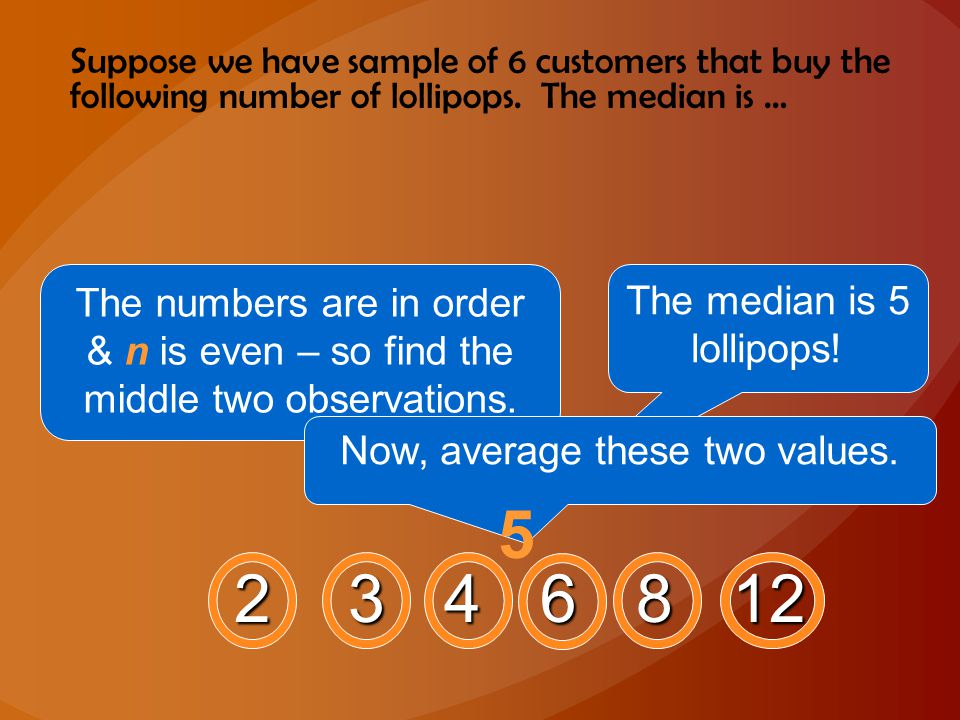 Suppose we have sample of 6 customers that buy the following number of lollipops. The median is … 2 3 4 6 8 12 The numbers are in order & n is even –