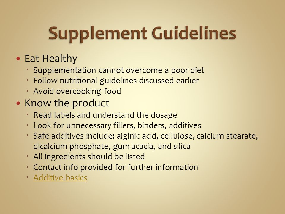 Eat Healthy Supplementation cannot overcome a poor diet Follow nutritional guidelines discussed earlier Avoid overcooking food Know the product Read labels and understand the dosage Look for unnecessary fillers, binders, additives Safe additives include: alginic acid, cellulose, calcium stearate, dicalcium phosphate, gum acacia, and silica All ingredients should be listed Contact info provided for further information Additive basics