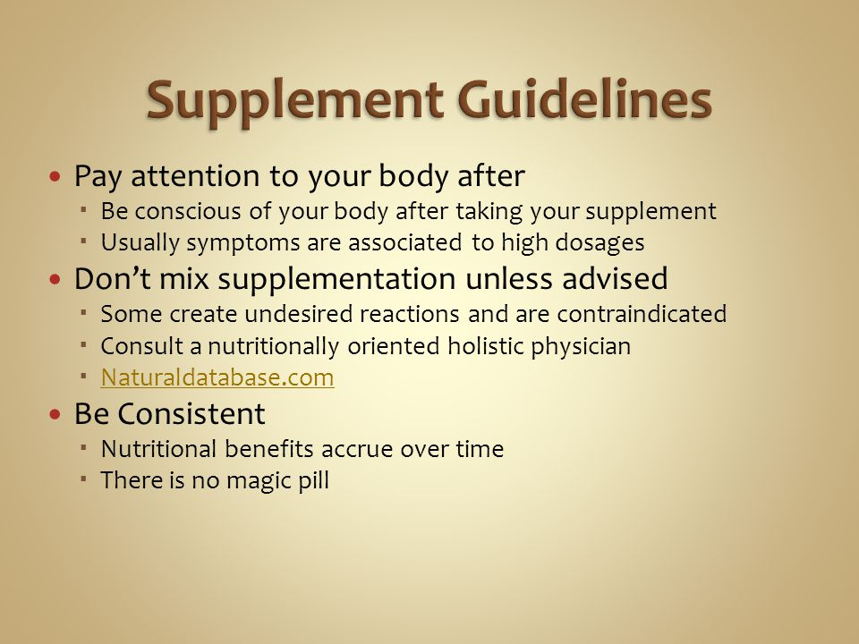 Pay attention to your body after Be conscious of your body after taking your supplement Usually symptoms are associated to high dosages Dont mix supplementation unless advised Some create undesired reactions and are contraindicated Consult a nutritionally oriented holistic physician Naturaldatabase.com Be Consistent Nutritional benefits accrue over time There is no magic pill