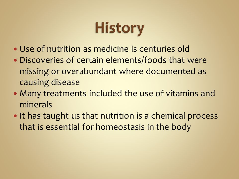 Use of nutrition as medicine is centuries old Discoveries of certain elements/foods that were missing or overabundant where documented as causing disease Many treatments included the use of vitamins and minerals It has taught us that nutrition is a chemical process that is essential for homeostasis in the body
