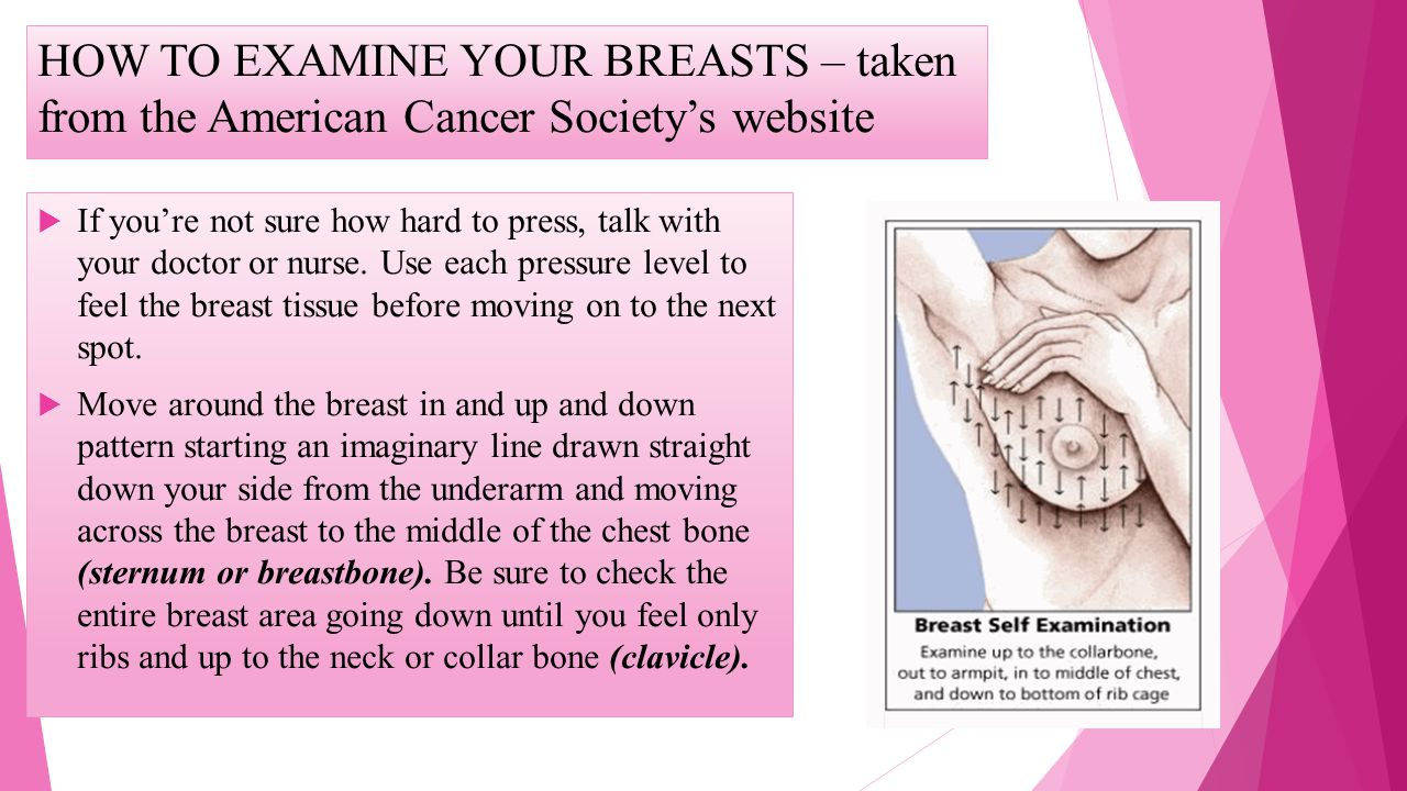HOW TO EXAMINE YOUR BREASTS – taken from the American Cancer Societys website If youre not sure how hard to press, talk with your doctor or nurse. Use