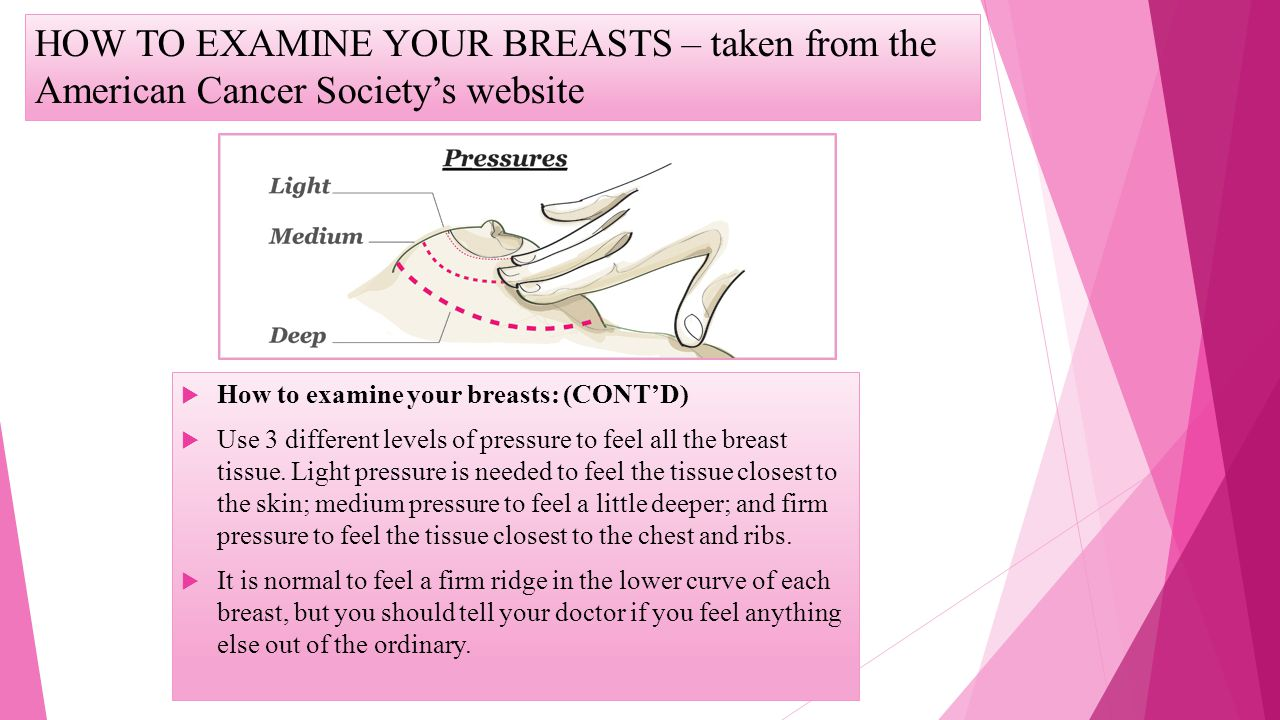 HOW TO EXAMINE YOUR BREASTS – taken from the American Cancer Societys website How to examine your breasts: (CONTD) Use 3 different levels of pressure