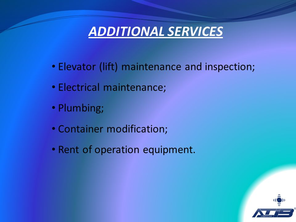 Elevator (lift) maintenance and inspection; Electrical maintenance; Plumbing; Container modification; Rent of operation equipment. ADDITIONAL SERVICES