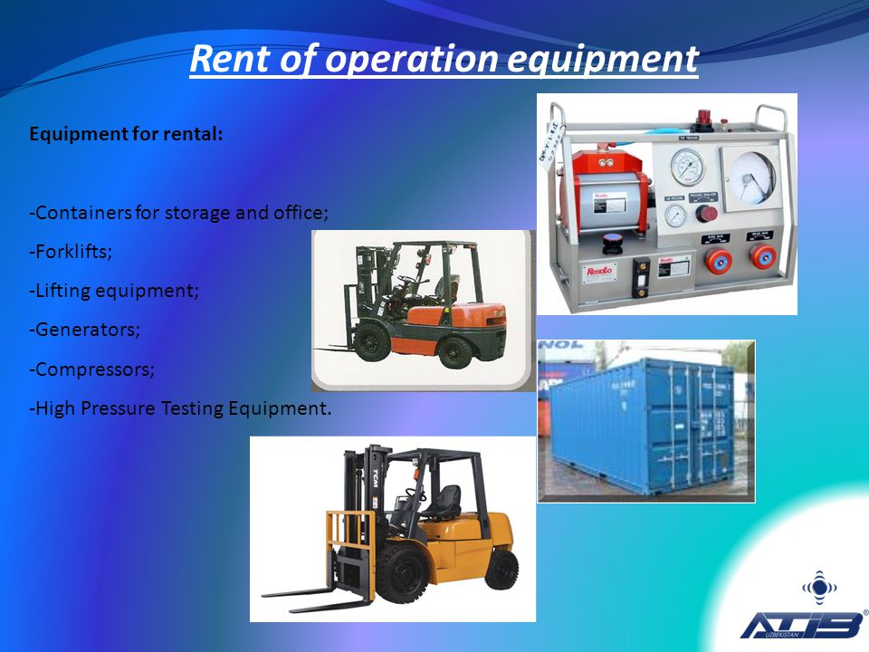 Equipment for rental: -Containers for storage and office; -Forklifts; -Lifting equipment; -Generators; -Compressors; -High Pressure Testing Equipment.