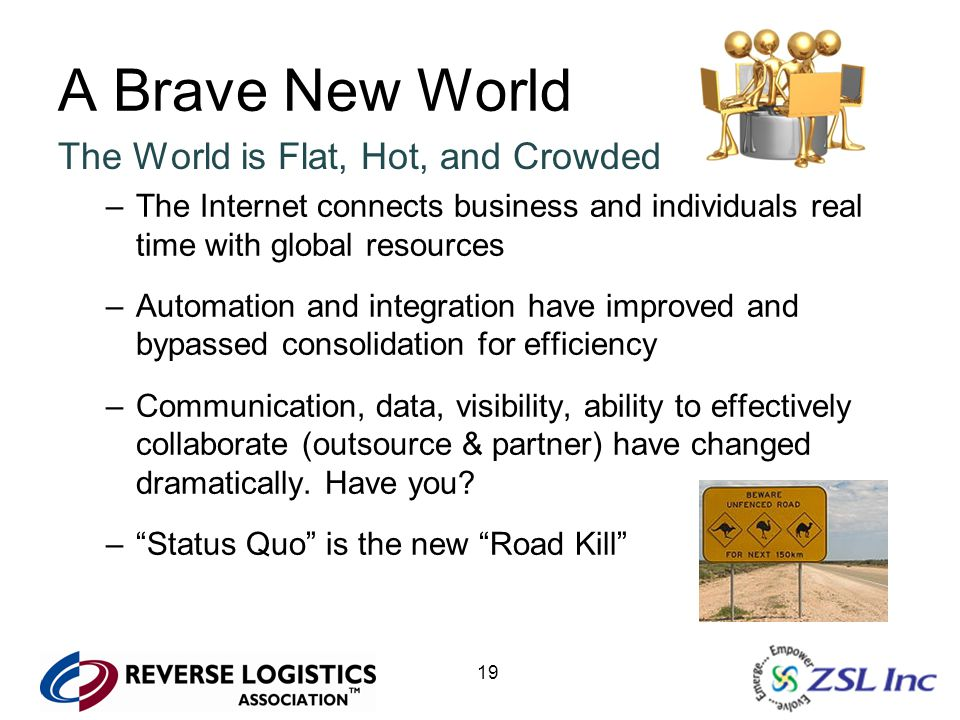 19 A Brave New World The World is Flat, Hot, and Crowded –The Internet connects business and individuals real time with global resources –Automation a